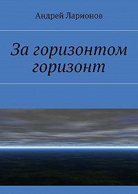 Андрей Ларионов -Загоризонтом горизонт