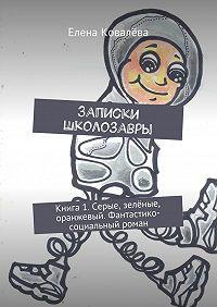 Елена Ковалёва -Записки Школозавры. Книга 1. Серые, зелёные, оранжевый. Фантастико-социальный роман