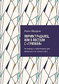 Иван Щедров -Порнострадалец, или В постели с «тряпкой». Исповедь онаболевшем для женатых инетолько (18+)