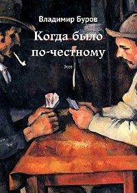 Владимир Буров -Когда было по-честному. Эссе