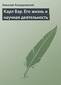 Н. А. Холодковский - Карл Бэр. Его жизнь и научная деятельность