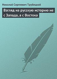 Николай Трубецкой -Взгляд на русскую историю не с Запада, а с Востока