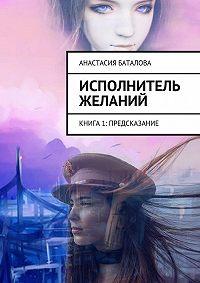 Анастасия Баталова -Исполнитель желаний. Книга 1: Предсказание