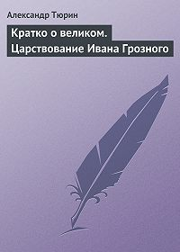 Александр Тюрин -Кратко о великом. Царствование Ивана Грозного
