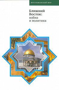 Коллектив Авторов -Ближний Восток: война и политика