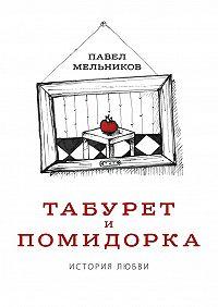 Павел Мельников -Табурет и Помидорка: История любви. Роман в стихах и песнях