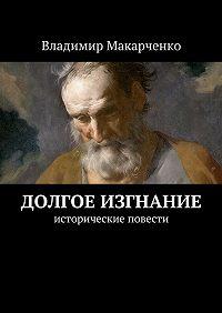 Владимир Макарченко -Долгое изгнание. Исторические повести