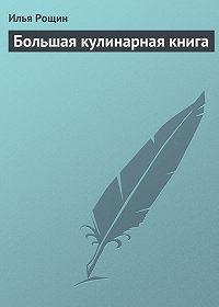Илья Рощин -Большая кулинарная книга