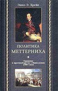 Энно Эдвард Крейе -Политика Меттерниха. Германия в противоборстве с Наполеоном. 1799–1814