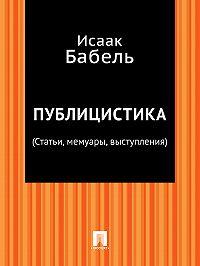 Исаак Бабель -Публицистика (Статьи, мемуары, выступления)