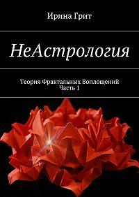 Ирина Грит -НеАстрология. Теория Фрактальных Воплощений. Часть 1