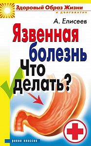 Александр Геннадьевич Елисеев - Язвенная болезнь. Что делать?