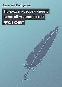 Алевтина Корзунова -Природа, которая лечит: золотой ус, индийский лук, аконит