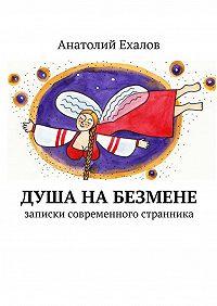 Анатолий Ехалов -Душа набезмене. записки современного странника