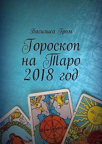 Василиса Гром -Гороскоп наТаро 2018год
