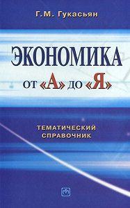 Г. М. Гукасьян -Экономика от А до Я: Тематический справочник