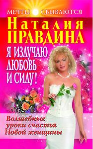 Наталия Правдина -Я излучаю любовь и силу! Волшебные уроки счастья для Новой женщины