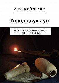 Лернер Анатолий - Город двух лун. Первая книга романа «Завет Нового времени»