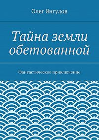 Олег Янгулов -Тайна земли обетованной. Фантастическое приключение