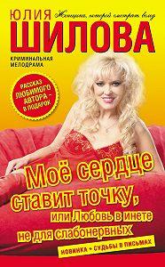 Юлия Шилова -Моё сердце ставит точку, или Любовь в инете не для слабонервных