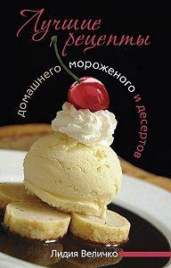 Лидия Величко -Лучшие рецепты домашнего мороженого и десертов