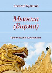 Алексей Кулешов -Мьянма (Бирма). Практический путеводитель
