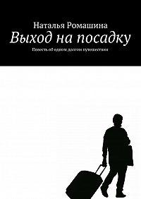 Наталья Ромашина -Выход напосадку. Повесть ободном долгом путешествии