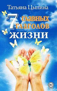 Татьяна Цыпина -7 главных глаголов жизни