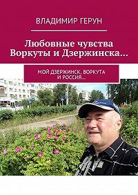 Владимир Герун -Любовные чувства Воркуты и Дзержинска… Мой Дзержинск, Воркута иРоссия…
