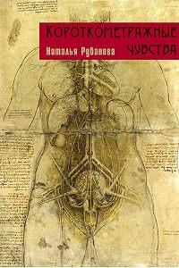 Наталья Рубанова - Короткометражные чувства (сборник)