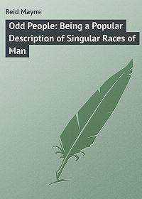 Томас Майн Рид -Odd People: Being a Popular Description of Singular Races of Man