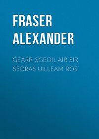 Alexander Fraser -Gearr-sgeoil air Sir Seoras Uilleam Ros