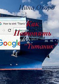 Нина Охард -Как потопить «Титаник»