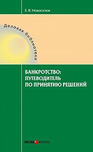 Евгений Новоселов -Банкротство: путеводитель по принятию решений