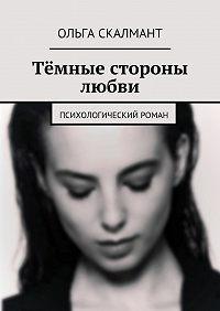 Ольга Скалмант -Тёмные стороны любви. Психологический роман