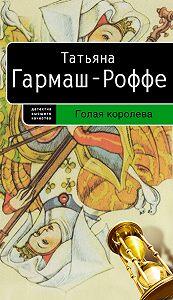 Татьяна Гармаш-Роффе -Голая королева