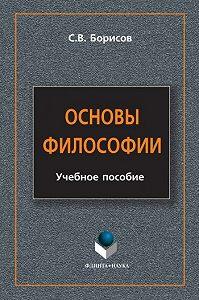 Сергей Валентинович Борисов -Основы философии. Учебное пособие