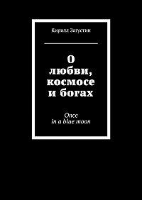 Кирилл Загустин -О любви, космосе и богах. Once inabluemoon