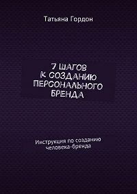 Татьяна Гордон -7шагов ксозданию персонального бренда. Инструкция по созданию человека-бренда
