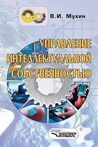 Владимир Иванович Мухин -Управление интеллектуальной собственностью: учебник для вузов