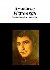 Натали Бизанс - Исповедь. Мистический роман. Книга первая
