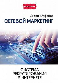 Антон Агафонов -Сетевой Маркетинг. Система рекрутирования в Интернете