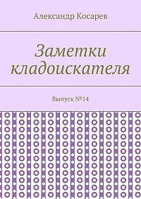 Александр Косарев -Заметки кладоискателя. Выпуск№14