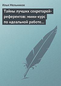Илья Мельников -Тайны лучших секретарей-референтов: мини-курс по идеальной работе с документами
