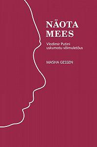 Masha Gessen -Näota mees: Vladimir Putini uskumatu võimuletõus