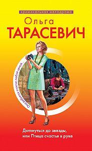 Ольга Тарасевич -Дотянуться до звезды, или Птица счастья в руке