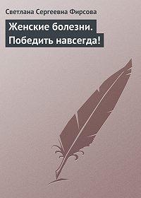 Светлана Сергеевна Фирсова -Женские болезни. Победить навсегда!