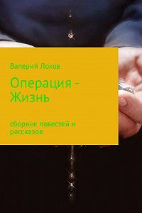 Валерий Владимирович Лохов -Операция – Жизнь. Сборник