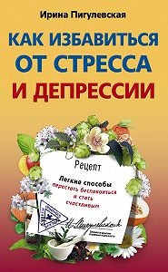 Ирина Пигулевская -Как избавиться от стресса и депрессии. Легкие способы перестать беспокоиться и стать счастливым