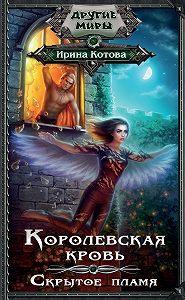 Ирина Котова -Королевская кровь. Скрытое пламя